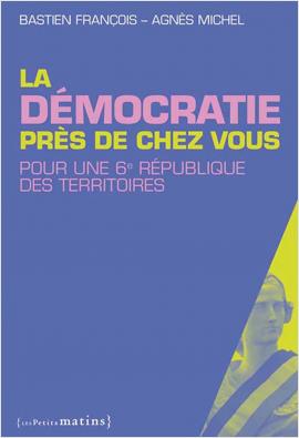 La Démocratie près de chez vous. Pour une 6e République des territoires