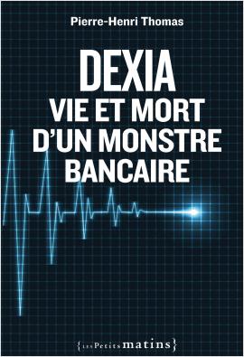 Dexia. Vie et mort d'un monstre bancaire